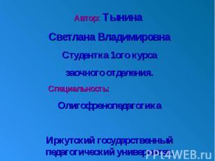 Автор: Тынина Светлана ВладимировнаСтудентка 1ого курсазаочного отделения. Специ