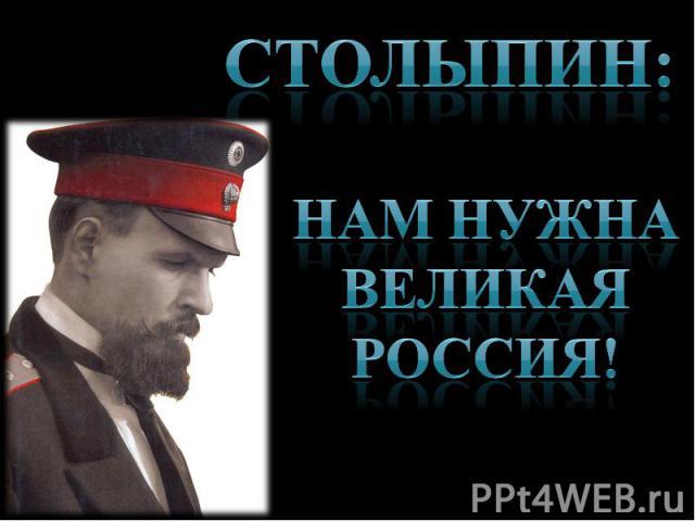 Столыпин: Нам нужна великая Россия!