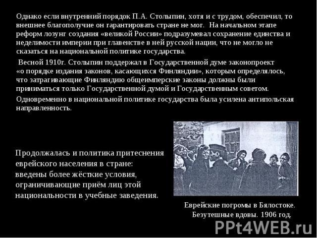 Однако если внутренний порядок П.А. Столыпин, хотя и с трудом, обеспечил, то внешнее благополучие он гарантировать стране не мог. На начальном этапе реформ лозунг создания «великой России» подразумевал сохранение единства и неделимости империи при г…