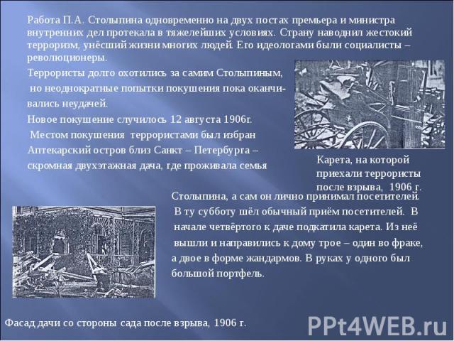 Работа П.А. Столыпина одновременно на двух постах премьера и министра внутренних дел протекала в тяжелейших условиях. Страну наводнил жестокий терроризм, унёсший жизни многих людей. Его идеологами были социалисты – революционеры.Террористы долго охо…