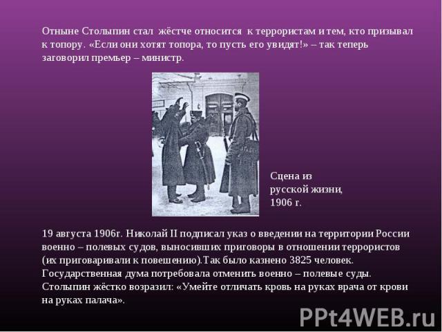 Отныне Столыпин стал жёстче относится к террористам и тем, кто призывал к топору. «Если они хотят топора, то пусть его увидят!» – так теперь заговорил премьер – министр.19 августа 1906г. Николай II подписал указ о введении на территории России военн…
