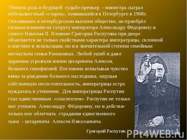 Тёмную роль в будущей судьбе премьер - министра сыграл небезызвестный «старец», появившийся в Петербурге в 1908г.Освоившись в петербургском высшем обществе, он приобрёл сильное влияние на супругу императора Александру Фёдоровну и самого Николая II. …