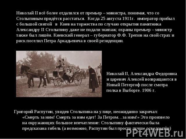 Николай II всё более отдалялся от премьер – министра, понимая, что со Столыпиным придётся расстаться. Когда 25 августа 1911г. император прибыл с большой свитой в Киев на торжества по случаю открытия памятника Александру II Столыпину даже не подали э…
