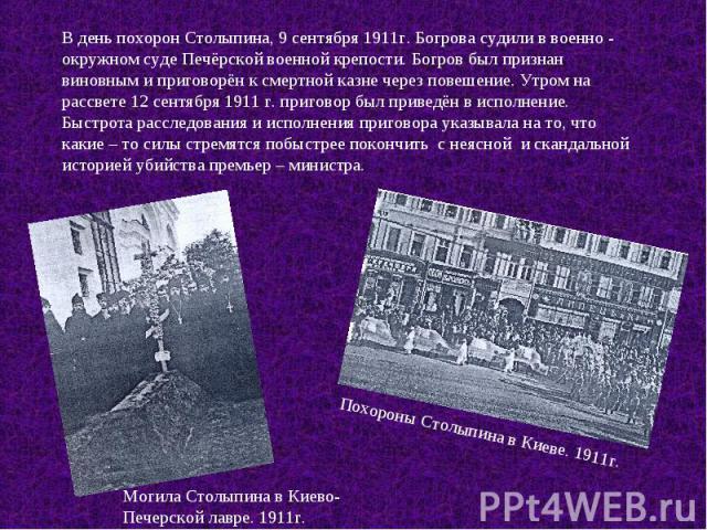 В день похорон Столыпина, 9 сентября 1911г. Богрова судили в военно - окружном суде Печёрской военной крепости. Богров был признан виновным и приговорён к смертной казне через повешение. Утром на рассвете 12 сентября 1911 г. приговор был приведён в …