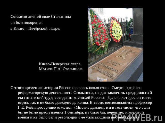 Согласно личной воле Столыпина он был похоронен в Киево – Печёрской лавре.С этого времени в истории России началась новая глава. Смерть прервала реформаторскую деятельность Столыпина, не дав закончить предпринятый им гигантский труд созидания «велик…