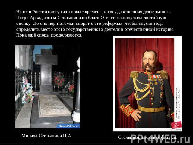 Ныне в России наступили новые времена, и государственная деятельность Петра Аркадьевича Столыпина во благо Отечества получила достойную оценку. До сих пор потомки спорят о его реформах, чтобы спустя годы определить место этого государственного деяте…