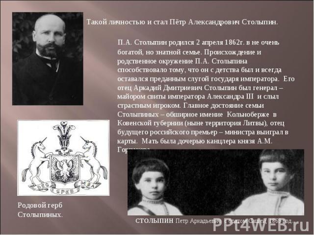 Такой личностью и стал Пётр Александрович Столыпин. П.А. Столыпин родился 2 апреля 1862г. в не очень богатой, но знатной семье. Происхождение и родственное окружение П.А. Столыпина способствовало тому, что он с детства был и всегда оставался преданн…