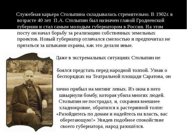 Служебная карьера Столыпина складывалась стремительно. В 1902г. в возрасте 40 лет П.А. Столыпин был назначен главой Гродненской губернии и стал самым молодым губернатором в России. На этом посту он начал борьбу за реализацию собственных земельных пр…