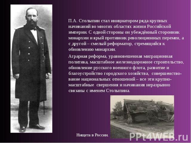 П.А. Столыпин стал инициатором ряда крупных начинаний во многих областях жизни Российской империи. С одной стороны он убеждённый сторонник монархии и ярый противник революционных перемен, а с другой – смелый реформатор, стремящийся к обновлению мона…