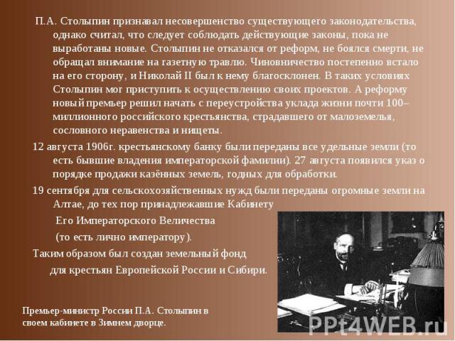 П.А. Столыпин признавал несовершенство существующего законодательства, однако считал, что следует соблюдать действующие законы, пока не выработаны новые. Столыпин не отказался от реформ, не боялся смерти, не обращал внимание на газетную травлю. Чино…