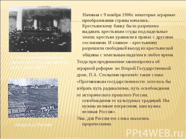 Начиная с 9 ноября 1906г. некоторые аграрные преобразования страны начались: Крестьянскому банку было разрешено выдавать крестьянам ссуды под надельные земли; крестьян уравняли в правах с другими сословиями. И главное – крестьянину разрешили свободн…