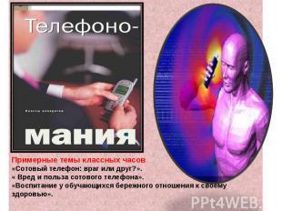 Примерные темы классных часов«Сотовый телефон: враг или друг?».« Вред и польза
