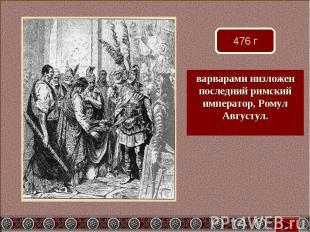 варварами низложен последний римский император, Ромул Августул.