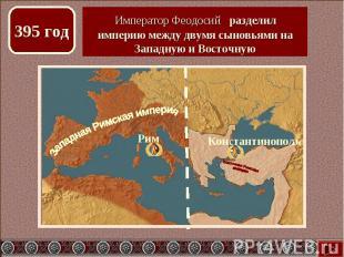 Император Феодосий разделил империю между двумя сыновьями на Западную и Восточну
