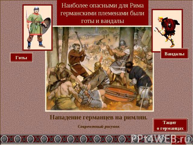Наиболее опасными для Рима германскими племенами были готы и вандалыНападение германцев на римлян.Современный рисунок