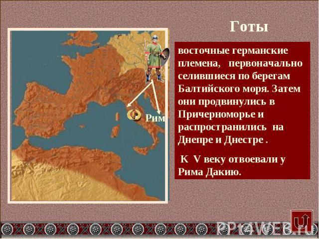 восточные германские племена, первоначально селившиеся по берегам Балтийского моря. Затем они продвинулись в Причерноморье и распространились на Днепре и Днестре . К V веку отвоевали у Рима Дакию.