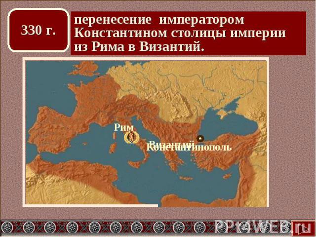 перенесение императором Константином столицы империи из Рима в Византий.