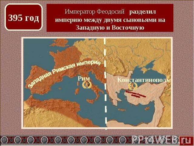 Император Феодосий разделил империю между двумя сыновьями на Западную и Восточную