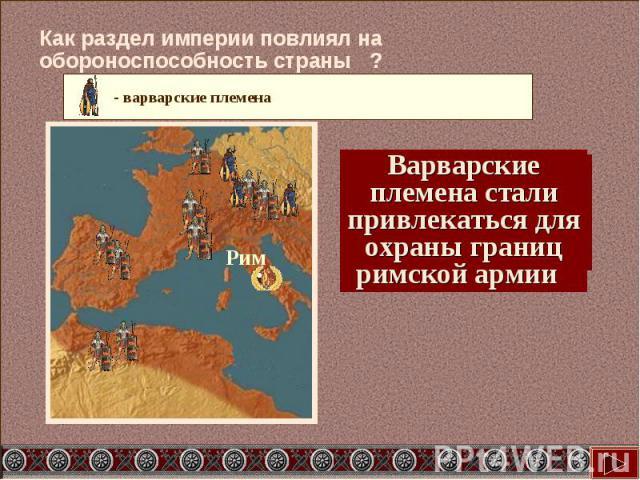 Как раздел империи повлиял на обороноспособность страны ? Варварские племена стали привлекаться для охраны границ римской армии