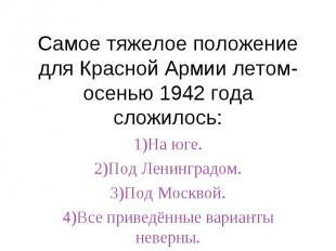 Самое тяжелое положение для Красной Армии летом-осенью 1942 года сложилось:1)На