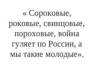 « Сороковые, роковые, свинцовые, пороховые, война гуляет по России, а мы такие м