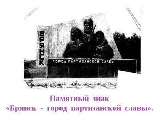 Памятный знак«Брянск - город партизанской славы».