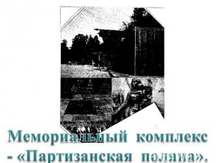 Мемориальный комплекс - «Партизанская поляна».