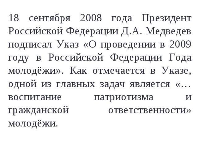 18 сентября 2008 года Президент Российской Федерации Д.А. Медведев подписал Указ «О проведении в 2009 году в Российской Федерации Года молодёжи». Как отмечается в Указе, одной из главных задач является «…воспитание патриотизма и гражданской ответств…