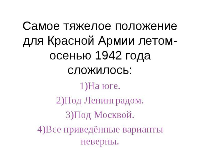 Самое тяжелое положение для Красной Армии летом-осенью 1942 года сложилось:1)На юге.2)Под Ленинградом.3)Под Москвой.4)Все приведённые варианты неверны.