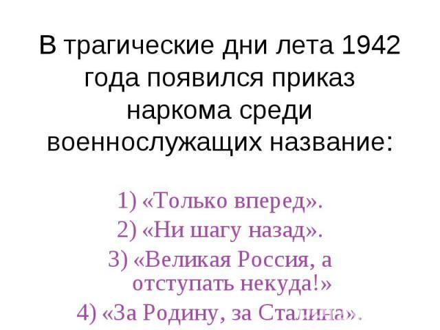 В трагические дни лета 1942 года появился приказ наркома среди военнослужащих название:«Только вперед».«Ни шагу назад».«Великая Россия, а отступать некуда!»«За Родину, за Сталина».