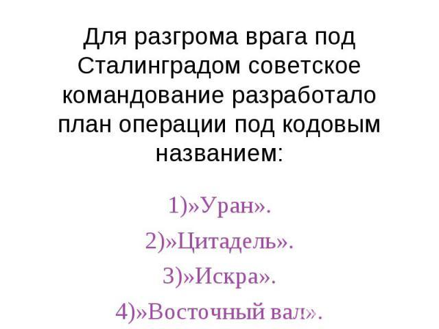 Для разгрома врага под Сталинградом советское командование разработало план операции под кодовым названием:1)»Уран».2)»Цитадель».3)»Искра».4)»Восточный вал».