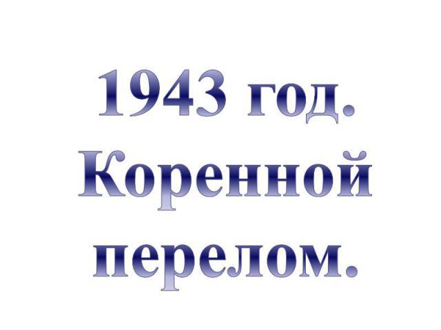 1943 год.Коренной перелом.