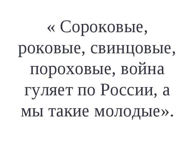 « Сороковые, роковые, свинцовые, пороховые, война гуляет по России, а мы такие молодые».