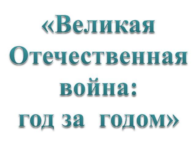 «Великая Отечественнаявойна:год за годом»