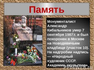 Память Монументалист Александр Кибальников умер 7 сентября 1987г. и был похорон