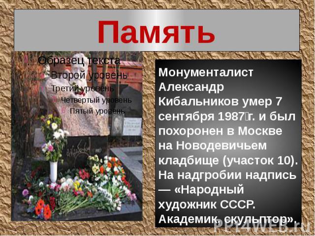 Память Монументалист Александр Кибальников умер 7 сентября 1987г. и был похоронен в Москве на Новодевичьем кладбище (участок 10). На надгробии надпись — «Народный художник СССР. Академик, скульптор».