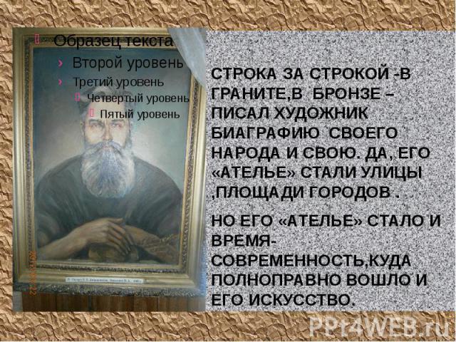 СТРОКА ЗА СТРОКОЙ -В ГРАНИТЕ,В БРОНЗЕ –ПИСАЛ ХУДОЖНИК БИАГРАФИЮ СВОЕГО НАРОДА И СВОЮ. ДА, ЕГО «АТЕЛЬЕ» СТАЛИ УЛИЦЫ ,ПЛОЩАДИ ГОРОДОВ .НО ЕГО «АТЕЛЬЕ» СТАЛО И ВРЕМЯ-СОВРЕМЕННОСТЬ,КУДА ПОЛНОПРАВНО ВОШЛО И ЕГО ИСКУССТВО.