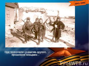 Они приносили солдатам оружие, брошенное немцами…