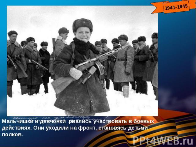 Мальчишки и девчонки рвались участвовать в боевых действиях. Они уходили на фронт, становясь детьми полков.