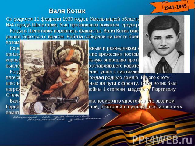 Валя КотикОн родился 11 февраля 1930 года в Хмельницкой области. Учился в школе №4 города Шепетовки, был признанным вожаком среди ровесников. Когда в Шепетовку ворвались фашисты, Валя Котик вместе с друзьями решил бороться с врагом. Ребята собирали …