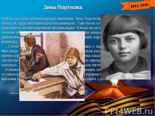 Зина ПортноваВойна застала ленинградскую пионерку Зину Портнову в деревне Витебской области, куда она приехала на каникулы. Там была создана подпольная комсомольско-молодежная организация