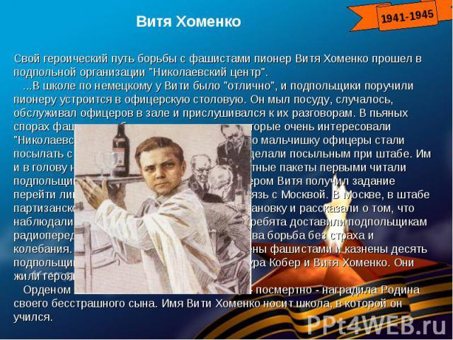 Витя ХоменкоСвой героический путь борьбы с фашистами пионер Витя Хоменко прошел в подпольной организации