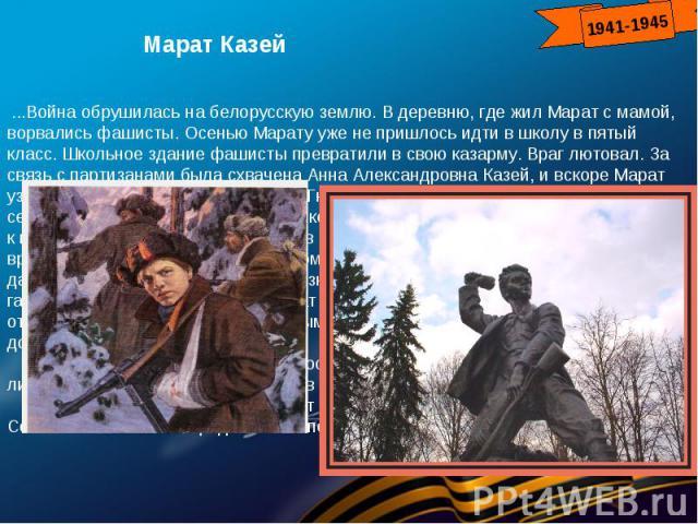 Марат Казей...Война обрушилась на белорусскую землю. В деревню, где жил Марат с мамой, ворвались фашисты. Осенью Марату уже не пришлось идти в школу в пятый класс. Школьное здание фашисты превратили в свою казарму. Враг лютовал. За связь с партизан…
