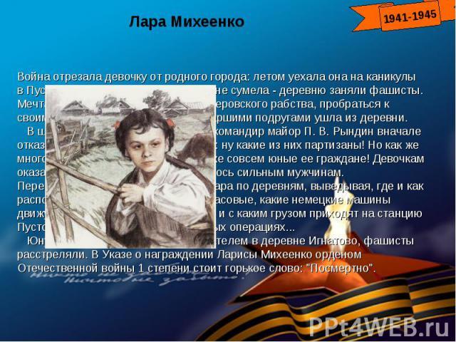 Лара МихеенкоВойна отрезала девочку от родного города: летом уехала она на каникулы в Пустошкинский район, а вернуться не сумела - деревню заняли фашисты. Мечтала пионерка вырваться из гитлеровского рабства, пробраться к своим. И однажды ночью с дву…