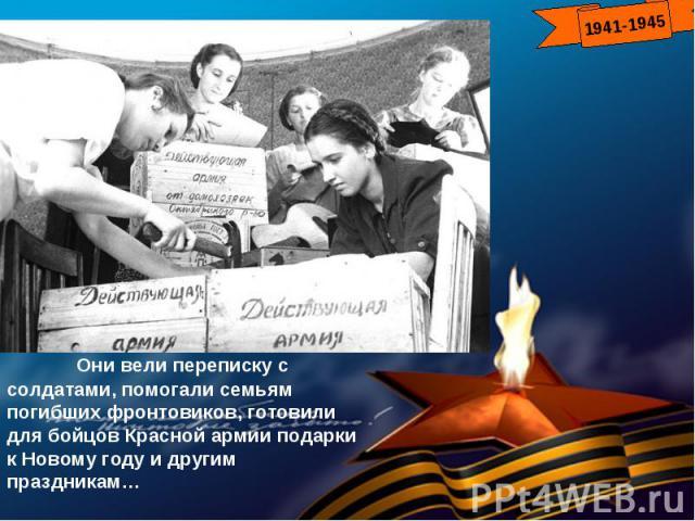 Они вели переписку с солдатами, помогали семьям погибших фронтовиков, готовили для бойцов Красной армии подарки к Новому году и другим праздникам…