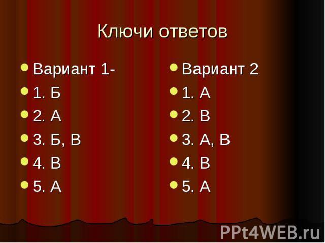 Ключи ответовВариант 1-1. Б2. А3. Б, В4. В5. АВариант 21. А2. В3. А, В4. В5. А