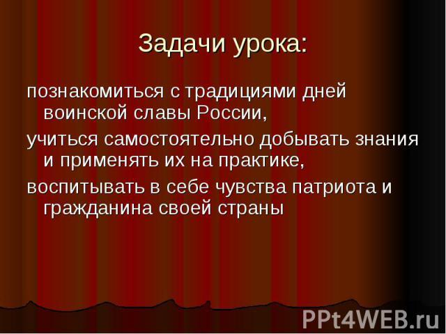 Задачи урока:познакомиться с традициями дней воинской славы России,учиться самостоятельно добывать знания и применять их на практике,воспитывать в себе чувства патриота и гражданина своей страны