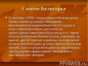 Святое БелогорьеВ сентябре 19996 г.была открыта Белгородская Православная духовн