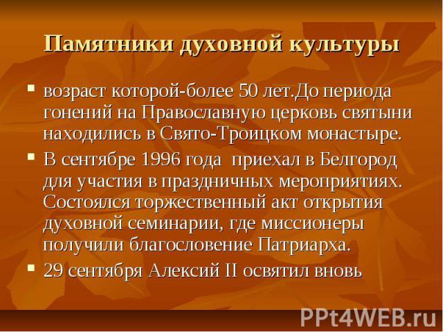 Памятники духовной культурывозраст которой-более 50 лет.До периода гонений на Православную церковь святыни находились в Свято-Троицком монастыре.В сентябре 1996 года приехал в Белгород для участия в праздничных мероприятиях. Состоялся торжественный …