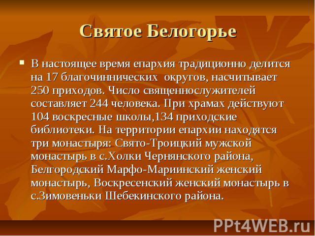 Святое БелогорьеВ настоящее время епархия традиционно делится на 17 благочиннических округов, насчитывает 250 приходов. Число священнослужителей составляет 244 человека. При храмах действуют 104 воскресные школы,134 приходские библиотеки. На террито…